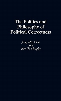 The Politics and Philosophy of Political Correctness, Choi, Jung Min; Murphy, John W.