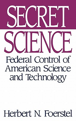 Secret Science: Federal Control of American Science and Technology, Foerstel, Herbert N.