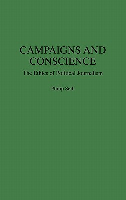 Campaigns and Conscience: The Ethics of Political Journalism (Praeger Series in Political Communication), Seib, Philip