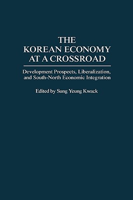 The Korean Economy at a Crossroad: Development Prospects, Liberalization, and South-North Economic Integration, Kwack, Sung Y
