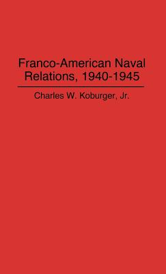 Franco-American Naval Relations, 1940-1945 (Lecture Notes in Computer Science), Koburger, Charles