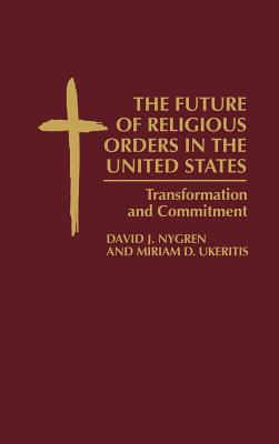 The Future of Religious Orders in the United States: Transformation and Commitment, Nygren, David; Ukeritis, Miriam D.