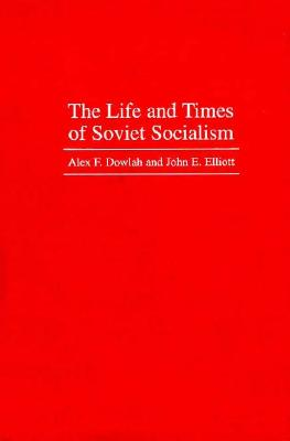 The Life and Times of Soviet Socialism, Dowlah, Abu F.; Elliot, John E.