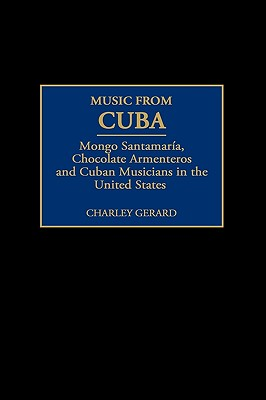 Music from Cuba: Mongo Santamaria, Chocolate Armenteros, and Other Stateside Cuban Musicians, Gerard, Charles D.