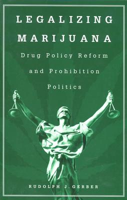 Legalizing Marijuana: Drug Policy Reform and Prohibition Politics, Gerber, Rudolph J.