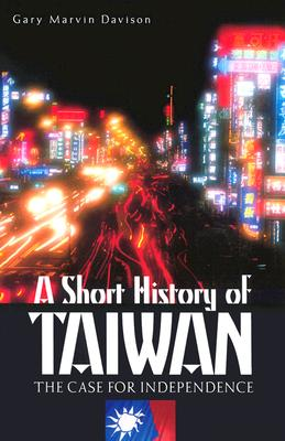 A Short History of Taiwan: The Case for Independence, Davison, Gary M.