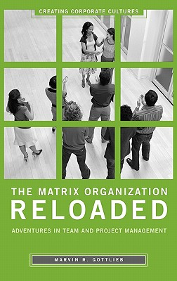 The Matrix Organization Reloaded: Adventures in Team and Project Management (Creating Corporate Cultures), Gottlieb Ph.D., Marvin R.