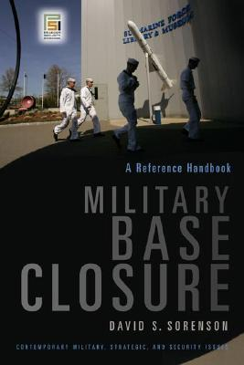 Military Base Closure: A Reference Handbook (Contemporary Military, Strategic, and Security Issues), Sorenson, David S.
