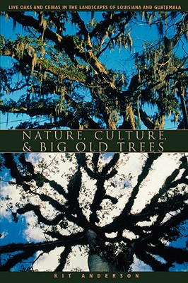 Nature, Culture, and Big Old Trees: Live Oaks and Ceibas in the Landscapes of Louisiana and Guatemala, Anderson, Kit