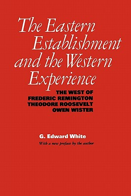 Image for The Eastern Establishment and the Western Experience: The West of Frederic Remington, Theodore Roosevelt, and Owen Wister (American Studies Series)