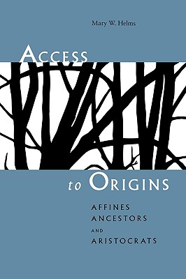 Access to Origins: Affines, Ancestors, and Aristocrats, Helms, Mary W.