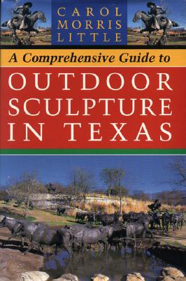 A Comprehensive Guide to Outdoor Sculpture in Texas, Little, Carol Morris