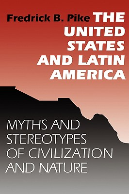 The United States and Latin America: Myths and Stereotypes of Civilization and Nature, Fredrick B. Pike