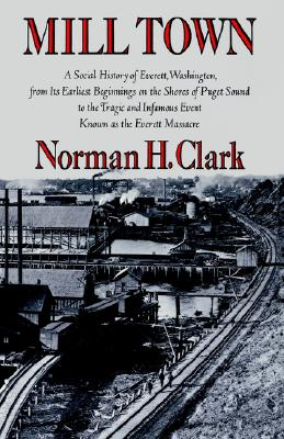 Mill Town: A Social History of Everett, Washington, from Its Earliest Beginnings on the Shores of Puget Sound to the Tragic and Infamous Event Known as the Everett Massacre (Washington Papers), Clark, Norman