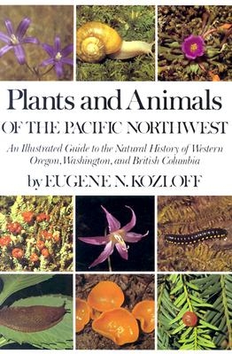 Plants and Animals of the Pacific Northwest: An Illustrated Guide to the Natural History of Western Oregon, Washington, and British Columbia, Kozloff E
