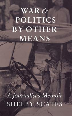 War and Politics by Other Means: A Journalist's Memoir (Donald R. Ellegood International Publications), Scates, Shelby