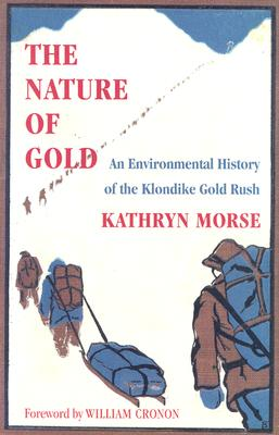 The Nature of Gold: An Environmental History of the Klondike Gold Rush, MORSE, Kathryn Taylor
