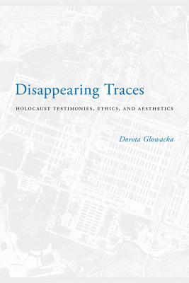 Image for Disappearing Traces: Holocaust Testimonials, Ethics, and Aesthetics (Stephen S. Weinstein Series in Post-Holocaust Studies)