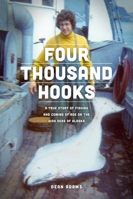 Four Thousand Hooks: a True Story of Fishing and Coming of Age on the High Seas of Alaska, Adams, Dean