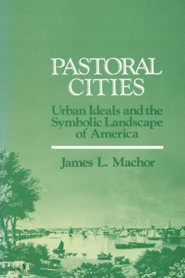 PASTORAL CITIES : URBAN IDEALS AND THE S, JAMES L. MACHOR