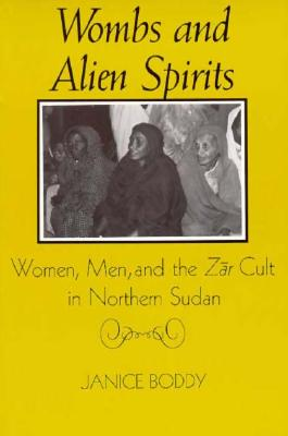Wombs and Alien Spirits: Women, Men, and the Zar Cult in Northern Sudan, Boddy, Janice