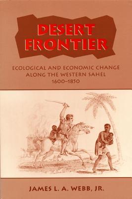 Desert Frontier: Ecological and Economic Change Along the Western Sahel, 1600-1850, James L.A. Webb, Jr.