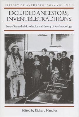Excluded Ancestors, Inventible Traditions: Essays Toward a More Inclusive History of Anthropology  [History of Anthropology  Vol. #9], Handler, Richard (ed.)
