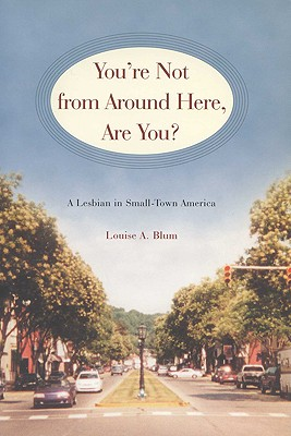 You're Not from Around Here, Are You?: A Lesbian in Small-Town America (Living Out: Gay and Lesbian Autobiog), Blum, Louise A.