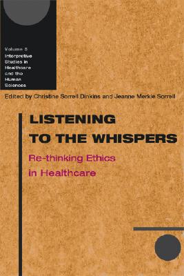 Image for Listening to the Whispers: Re-thinking Ethics in Healthcare (Interpretive Studies in Healthcare and the Human Sciences)