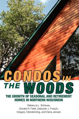 Image for Condos in the Woods: The Growth of Seasonal and Retirement Homes in Northern Wisconsin (Wisconsin Land and Life)