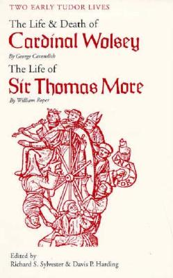 Two Early Tudor Lives: The Life and Death of Cardinal Wolsey by George Cavendish; The Life of Sir Thomas More by William Roper, George Cavendish,William Roper