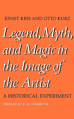 Legend, Myth, and Magic in the Image of the Artist: A Historical Experiment, Kris, Ernst; Kurz, Otto