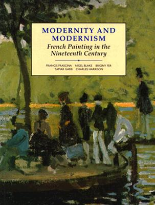 Modernity and Modernism: French Painting in the Nineteenth Century (Modern Art Practices and Debates), Frascina, Francis; Garb, Tamar; Blake, Nigel; Fer, Briony; Harrison, Charles