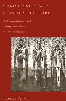 Christianity and Classical Culture: The Metamorphosis of Natural Theology in the Christian Encounter with Hellenism, JAROSLAV PELIKAN