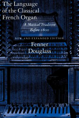 The Language of the Classical French Organ: A Musical Tradition before 1800, New and Expanded edition, Douglass, Fenner