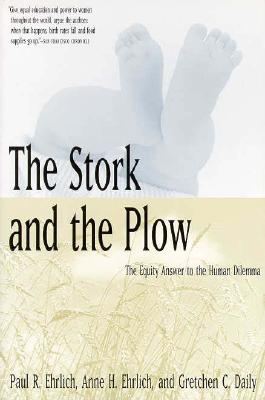 The Stork and the Plow : The Equity Answer to the Human Dilemma, Ehrlich, Paul R.; Ehrlich, Anne H.; Daily, Gretchen C.