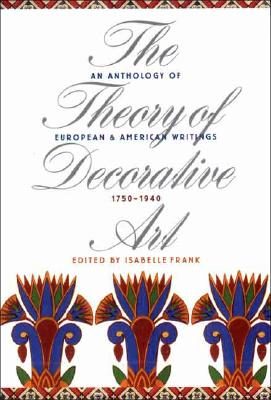The Theory of Decorative Art: An Anthology of European and American Writings, 1750-1940 (Bard Graduate Centre for Studies in the Decorative Arts, Des)