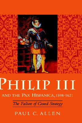 Philip III and the Pax Hispanica, 1598-1621: The Failure of Grand Strategy (Yale Historical Publications Series), Allen, Paul