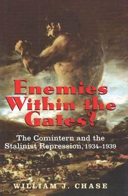 Enemies within the Gates?: The Comintern and the Stalinist Repression, 1934-1939, William J. Chase