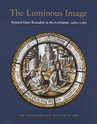Image for The Luminous Image Painted Glass Roundels in the Lowlands, 1480-1560
