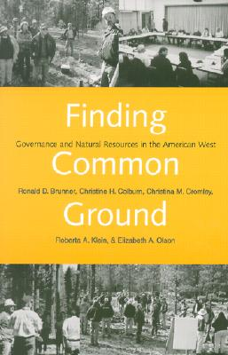 Finding Common Ground: Governance and Natural Resources in the American West, Brunner, Ronald D.; Colburn, Christine H.; Cromley, Christina M.; Klein, Roberta A.; Brunner, Ronald; Olaon, Elizabeth A.
