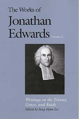 Writings on the Trinity, Grace, and Faith (The Works of Jonathan Edwards Series, Volume 21) (v. 21), Jonathan Edwards