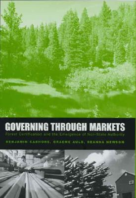 Image for Governing through Markets: Forest Certification and the Emergence of Non-State Authority