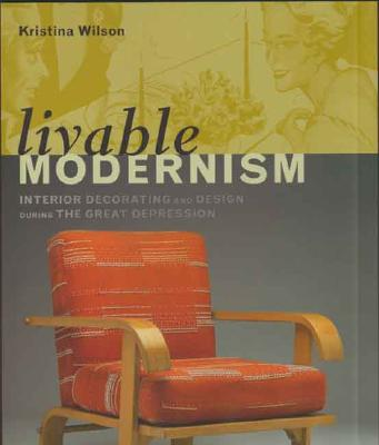 Livable Modernism: Interior Decorating and Design During the Great Depression (Yale University Art Gallery S), Wilson, Kristina