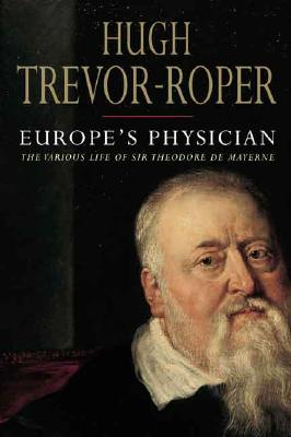 Europe's Physician: The Various Life of Theodore de Mayerne, Trevor-Roper, Hugh
