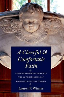 A Cheerful and Comfortable Faith: Anglican Religious Practice in the Elite Households of Eighteenth-Century Virginia, Lauren F. Winner