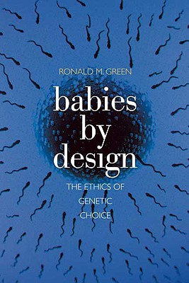 Babies by Design: The Ethics of Genetic Choice, Green, Ronald M.
