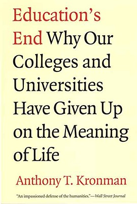 Education's End: Why Our Colleges and Universities Have Given Up on the Meaning of Life, Anthony T. Kronman