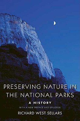 Preserving Nature in the National Parks: A History; With a New Preface and Epilogue, Richard West Sellars