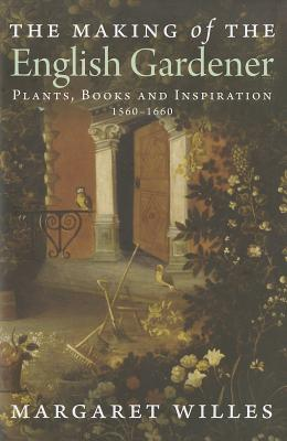 Image for The Making of the English Gardener: Plants, Books and Inspiration, 1560-1660 Willes, Margaret
